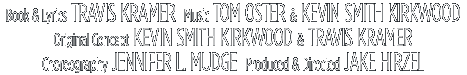Book & Lyrics: Travis Kramer; Music: Tom Oster & Kevin Smith Kirkwood; Original Concept: Kevin Smith Kirkwood & Travis Kramer; Choreography: Jennifer L. Mudge; Produced & Directed: Jake Hirzel